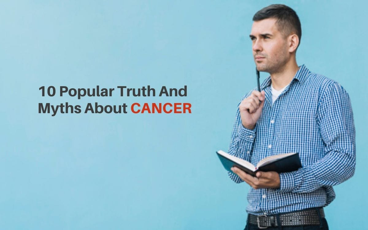 Cancer Awareness: 10 Popular Truth and Myths About Cancer